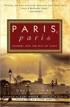 Paris, Paris: Journey into the City of Light Journey into the City of Light, David Downie