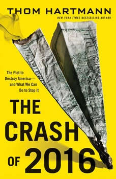The Crash of 2016: The Plot to Destroy America--and What We Can Do to Stop It, Thom Hartmann