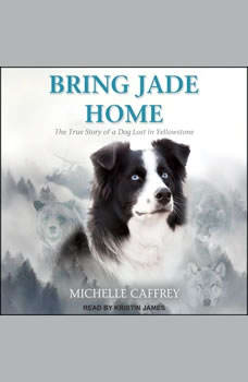 Bring Jade Home: The True Story of a Dog Lost in Yellowstone and the People Who Searched for Her, Michelle Caffrey