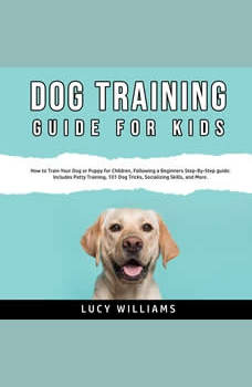Dog Training Guide for Kids: How to Train Your Dog or Puppy for Children, Following a Beginners Step-By-Step guide: Includes Potty Training, 101 Dog Tricks, Socializing Skills, and More., Lucy Williams