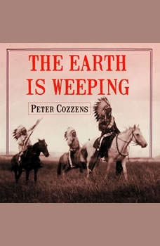 The Earth is Weeping: The Epic Story of the Indian Wars for the American West The Epic Story of the Indian Wars for the American West, Peter Cozzens