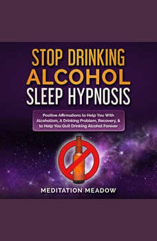 Stop Drinking Alcohol Sleep Hypnosis: Positive Affirmations to Help You With Alcoholism, A Drinking Problem, Recovery, & to Help You Quit Drinking Alcohol Forever, Meditation Meadow