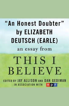 An Honest Doubter: A This I Believe Essay, Elizabeth Deutsch (Earle)