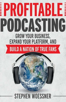Profitable Podcasting: Grow Your Business, Expand Your Platform, and Build a Nation of True Fans Grow Your Business, Expand Your Platform, and Build a Nation of True Fans, Stephen Woessner