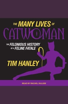The Many Lives of Catwoman: The Felonious History of a Feline Fatale, Tim Hanley