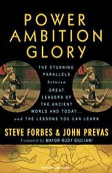 Power Ambition Glory: The Stunning Parallels Between Great Leaders of the Ancient World and Today...and the Lessons You Can Learn, Steve Forbes