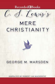 C.S. Lewis's Mere Christianity: A Biography A Biography, George M. Marsden
