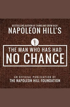 The Man Who Has Had No Chance:An Official Publication of the Napoleon Hill Foundation, Napoleon Hill