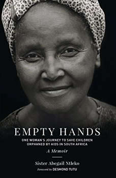 Empty Hands, A Memoir: One Woman's Journey to Save Children Orphaned by AIDS in South Africa, Sister Abegail Ntleko