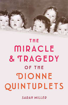 The Miracle & Tragedy of the Dionne Quintuplets, Sarah Miller