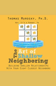 The Art of Shallow Neighboring: Building Shallow Relationships With Your Eight Closest Neighbors, Thomas Murosky