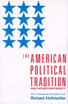 The American Political Tradition: And the Men Who Made it And the Men Who Made it, Richard Hofstadter