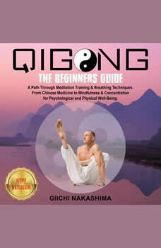 QIGONG: The Beginners Guide. A Path Through Meditation Training & Breathing Techniques. From Chinese Medicine to Mindfulness & Concentration for Psychological and Physical Well-Being., GIICHI NAKASHIMA