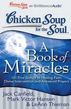 Chicken Soup for the Soul: A Book of Miracles: 101 True Stories of Healing, Faith, Divine Intervention, and Answered Prayers 101 True Stories of Healing, Faith, Divine Intervention, and Answered Prayers, Jack Canfield