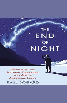 The End of Night: Searching for Natural Darkness in an Age of Artificial Light, Paul Bogard
