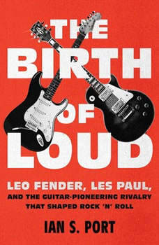 The Birth of Loud: Leo Fender, Les Paul, and the Guitar-Pioneering Rivalry That Shaped Rock 'n' Roll Leo Fender, Les Paul, and the Guitar-Pioneering Rivalry That Shaped Rock 'n' Roll, Ian S. Port