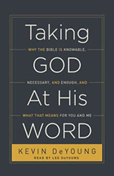 Taking God at His Word: Why the Bible Is Knowable, Necessary, and Enough, and What That Means for You and Me, Kevin DeYoung