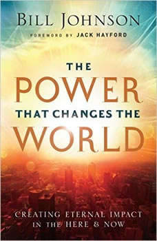 The Power That Changes the World: Creating Eternal Impact in the Here and Now Creating Eternal Impact in the Here and Now, Bill Johnson