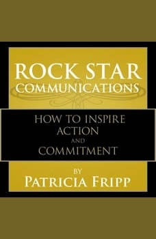 Rock Star Communications: How to Inspire Action and Commitment, Patricia Fripp