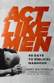 Act Like Men: 40 Days to Biblical Manhood 40 Days to Biblical Manhood, James MacDonald
