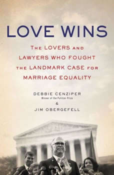 Love Wins: The Lovers and Lawyers Who Fought the Landmark Case for Marriage Equality, Debbie Cenziper