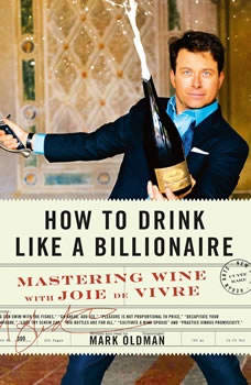 How to Drink like a Billionaire: Mastering Wine with Joie de Vivre Mastering Wine with Joie de Vivre, Mark Oldman