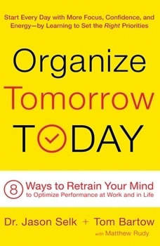 Organize Tomorrow Today: 8 Ways to Retrain Your Mind to Optimize Performance at Work and in Life 8 Ways to Retrain Your Mind to Optimize Performance at Work and in Life, Jason Selk