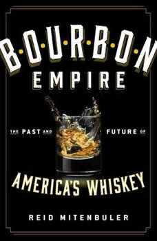 Bourbon Empire: The Past and Future of America's Whiskey The Past and Future of America's Whiskey, Reid Mitenbuler