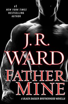 Father Mine: Zsadist and Bella's Story: A Black Dagger Brotherhood Novella, J.R. Ward