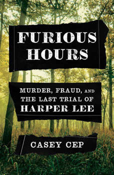 Furious Hours: Murder, Fraud, and the Last Trial of Harper Lee, Casey Cep