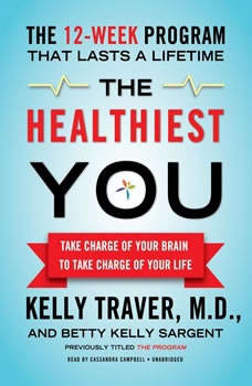 The Healthiest You: Take Charge of Your Brain to Take Charge of Your Life Take Charge of Your Brain to Take Charge of Your Life, Kelly Traver, MD, and Betty Kelly Sargent