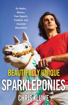 Beautifully Unique Sparkleponies: On Myths, Morons, Free Speech, Football, and Assorted Absurdities On Myths, Morons, Free Speech, Football, and Assorted Absurdities, Chris Kluwe