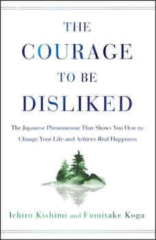The Courage to Be Disliked: How to Free Yourself, Change Your Life, and Achieve Real Happiness, Ichiro Kishimi