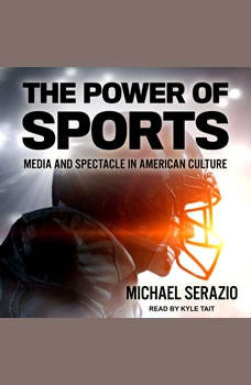 The Power of Sports: Media and Spectacle in American Culture Media and Spectacle in American Culture, Michael Serazio