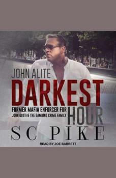 Darkest Hour - John Alite: Former Mafia Enforcer for John Gotti and the Gambino Crime Family, S.C. Pike