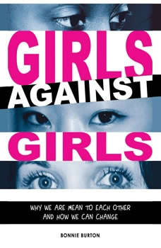 Girls Against Girls: Why We Are Mean to Each Other and How We Can Change Why We Are Mean to Each Other and How We Can Change, Bonnie Burton