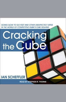 Cracking the Cube: Going Slow to Go Fast and Other Unexpected Turns in the World of Competitive Rubik's Cube Solving, Ian Scheffler