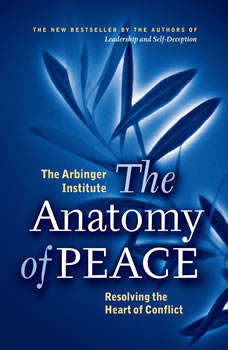 The Anatomy of Peace: Resolving the Heart of Conflict, the Arbinger Institute