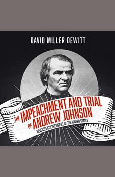 Impeachment and Trial of Andrew Johnson, The: Seventeenth President of the United States, David Miller DeWitt