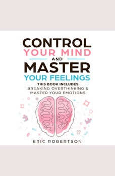 Control Your Mind and Master Your Feelings: This Book Includes - Break Overthinking & Master Your Emotions, Eric Robertson