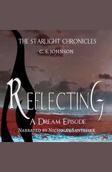 Reflecting: A Dream Episode of the Starlight Chronicles: An Epic Fantasy Adventure Series, C. S. Johnson