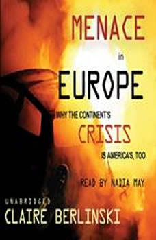 Menace in Europe: Why the Continents Crisis is Americas, Too, Claire Berlinski