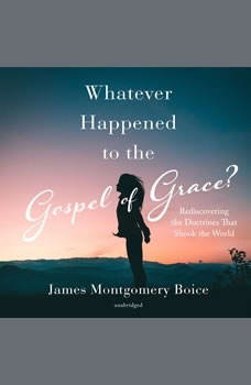 Whatever Happened to The Gospel of Grace?: Rediscovering the Doctrines that Shook the World, James Montgomery Boice