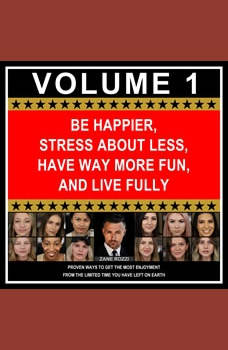 Be Happier, Stress About Less, Have Way More Fun, and Live Fully Volume 1: Proven Ways to Get the Most Enjoyment From the Limited Time You Have Left on Earth, Zane Rozzi