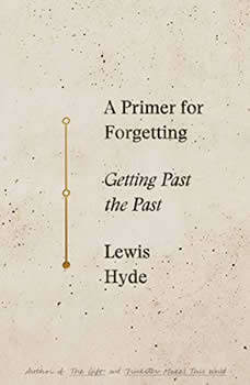 A Primer For Forgetting: Getting Past the Past, Lewis Hyde