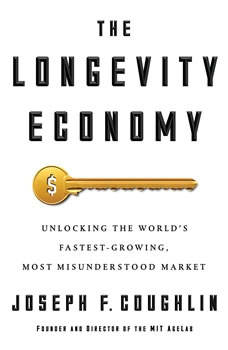 The Longevity Economy: Unlocking the World's Fastest-Growing, Most Misunderstood Market, Joseph F. Coughlin