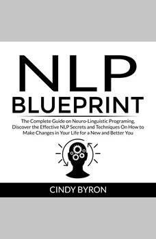 NLP Blueprint: The Complete Guide on Neuro-Linguistic Programing, Discover the Effective NLP Secrets and Techniques On How to Make Changes in Your Life for a New and Better You, Cindy Byron