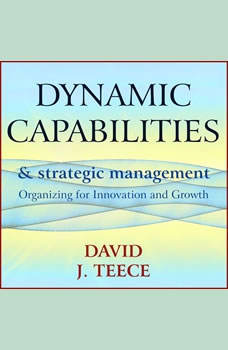 Dynamic Capabilities and Strategic Management: Organizing for Innovation and Growth, David J. Teece