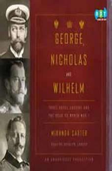 George, Nicholas and Wilhelm: Three Royal Cousins and the Road to World War I, Miranda Carter