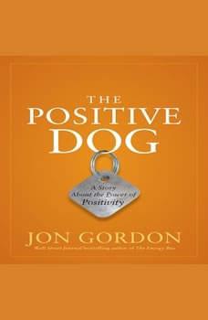 The Positive Dog: A Story About the Power of Positivity, Jon Gordon